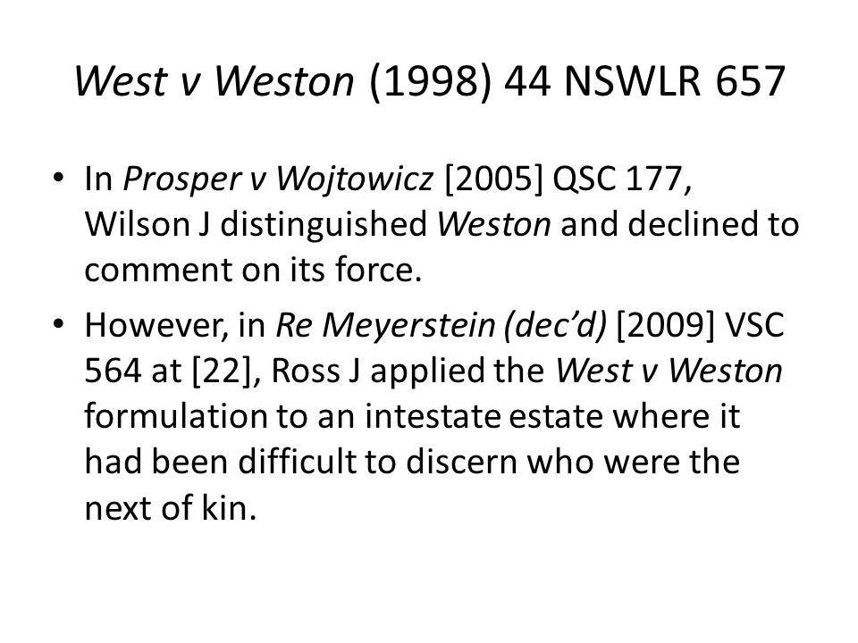 West v Weston (1998) 44 NSWLR 657 In Prosper v Wojtowicz [2005] QSC 177, Wilson J distinguished Weston and declined to comment on its force.